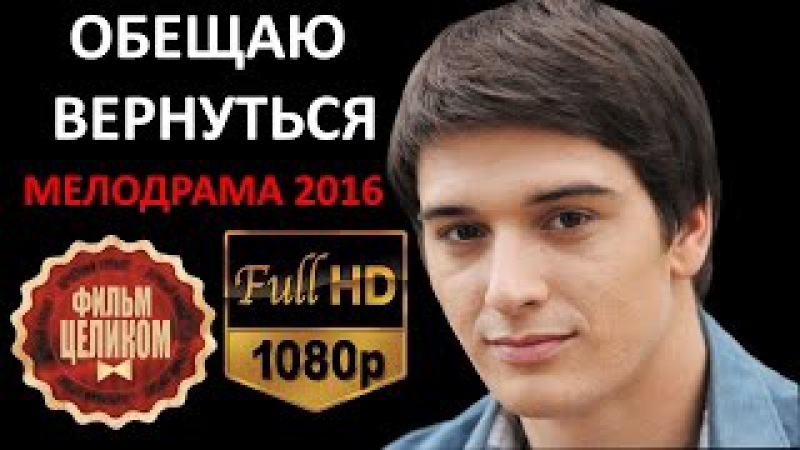 ОБЕЩАЮ ВЕРНУТЬСЯ 2016 Русские мелодрамы со Станиславом Бондаренко НОВИНКИ HD 1080p