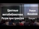 Лекция 1 | Цветные метабиблиотеки. Разум пространства | Роман Михайлов | Лекториум