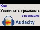Как УВЕЛИЧИТЬ ГРОМКОСТЬ голоса в программе AUDACITY. Делаем звук оптимально громким. Уроки Audacity