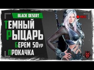 Black Desert. Темный рыцарь/Dark Knight/Берем 50