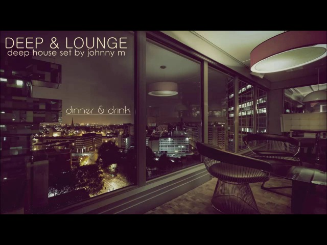 Deep Lounge   Deep House Set [Dinner Drink] Mixed By Johnny M