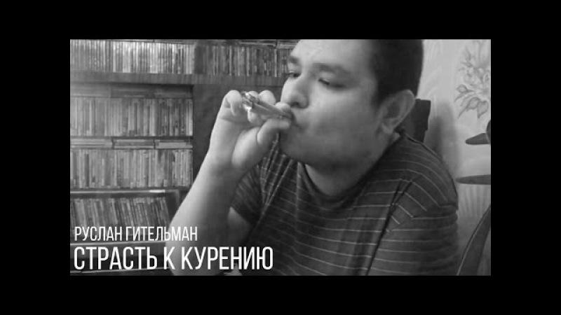 Руслан Гительман - Моя страсть к курению