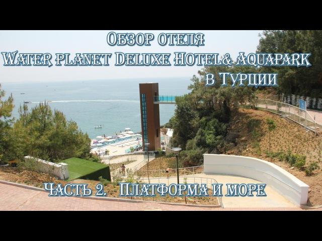 Часть 2. Обзор отеля Water Planet Deluxe Hotel Aquapark в Турции. Платформа и море!