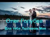 Красивая песня о Любви_Олег Голубев - Для тебя любимая моя_Новинка 2016