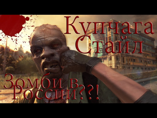 Зомби апокалипсис в России Они обречены Купчага стайл в Dying Light
