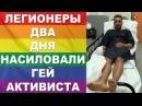 Легионеры два дня насиловали гей-активиста