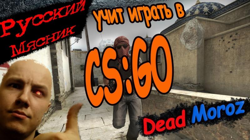 CS:GO ► РУССКИЙ МЯСНИК ► учит играть
