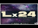 Lx24 Ты мой космос