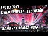 Trubetskoy - К нам приехал Трубецкой! (Взлетная полоса 2016)