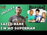 Как играть - Lazlo Bane - I'm no superman (Scrubs). Ukulele by show MONICA