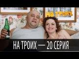 На троих - 20 серия - 1 сезон