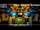 Лего Фильм: Бэтмен (The Lego Batman Movie) 2017. Трейлер №2. Русский дублированный [1080p]