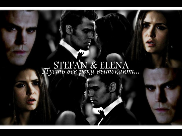Stefan and Elena ~ Stelena ~ Пусть все реки вытекают.