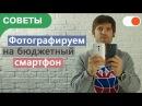 Как фотографировать на бюджетный смартфон | Советы