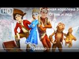 Снежная королева 3  Огонь и лед (2016). Трейлер [1080p]