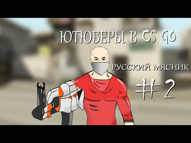 Ютюберы в cs go cartoon Русский мясник 2 серия