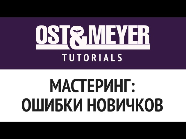 Ost Meyer Tutorials: Мастеринг: ошибки новичков