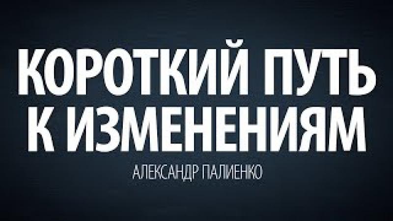 Короткий путь к изменениям. Александр Палиенко.
