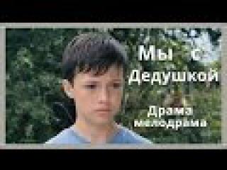 Фильм Мы с дедушкой Русские мелодрамы 2015 - 2016 в хорошем качестве