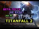 Titanfall 2: ПЕЧАЛЬНАЯ Новость для PC игроков. Бета Теста НЕ БУДЕТ!