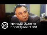 Евгений Матвеев. Последний герой