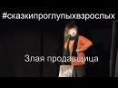 Злая продавщица СказкиПроГлупыхВзрослых моноспектакль Сказки про глупых взрослых Борис Драгилев
