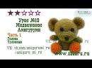 Урок 10 Часть 1 Игрушка Маленький Мишка амигуруми Amigurumi mini bear PRT 1