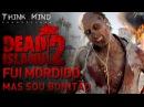 ♫Dead Island 2 Fui Mordido Mas sou Bonitão Think Mind MUSICAL