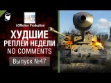 Худшие Реплеи Недели - No Comments №47 - от A3Motion [World of Tanks]