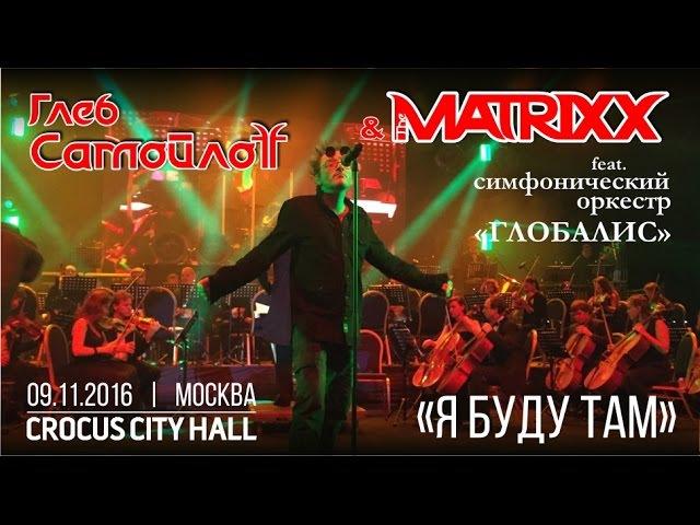 Глеб Самойлов The Matrixx (feat. оркестр Глобалис) - Я буду там (Live, Москва, 09.11.2016)