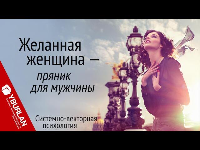 Желанная женщина - пряник для мужчины. Системно-векторная психология. Юрий Бурлан
