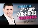 ПРЕМЬЕРА Аркадий КОБЯКОВ Половинка