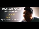 أجمل ما غنى محمد فؤاد- رووووعه Mohamed Fouad Best Songs Away