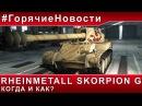 [WoT   World of Tanks] #ГорячиеНовости – ► RHEINMETALL SKORPION G. КОГДА И КАК? ◄