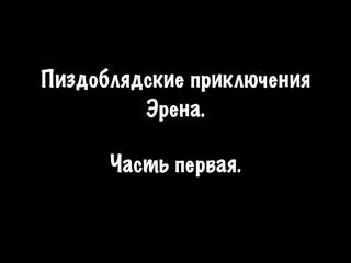 Пиздоблядские приключения Эрена. Часть первая.