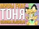 МИФЫ FNAF - ТОНЯ - АНИМАТРОНИК - ОБНИМАЛЬЩИЦА!
