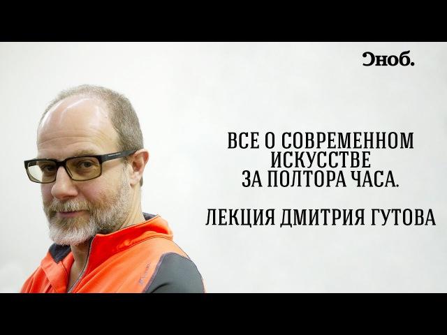 Все о современном искусстве за полтора часа Лекция Дмитрия Гутова