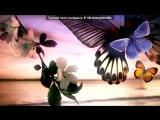 бабочки под музыку Анна Гуричева - Летают Бабочки,а мне до лампочки,Земля вращается-жизнь не кончается))). Picrolla