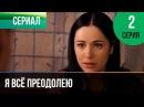 ▶️ Я всё преодолею 2 серия - Мелодрама Фильмы и сериалы - Русские мелодрамы