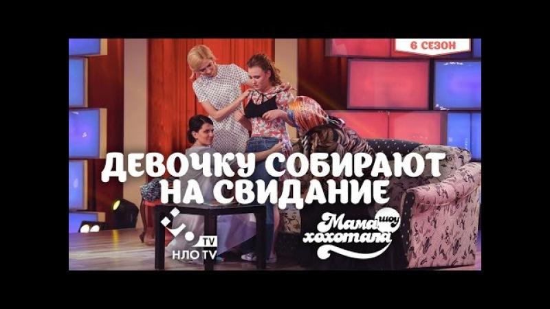 Девочку Собирают на Свидание   Мамахохотала   НЛО TV