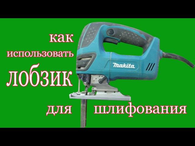 Как использовать электролобзик для шлифования. How to use the fret saw for grinding.