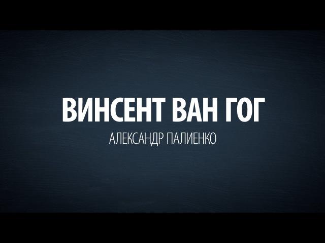 Винсент Ван Гог. Александр Палиенко.