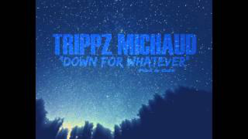 Trippz Michaud - Down For Whatever (Official Audio)