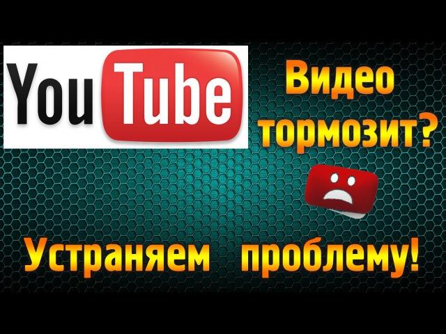 Тормозит видео в YouTube? Решаем проблему.