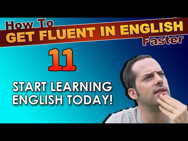 11 - DON'T WAIT to learn ENGLISH! START NOW! - How To Get Fluent In English Faster