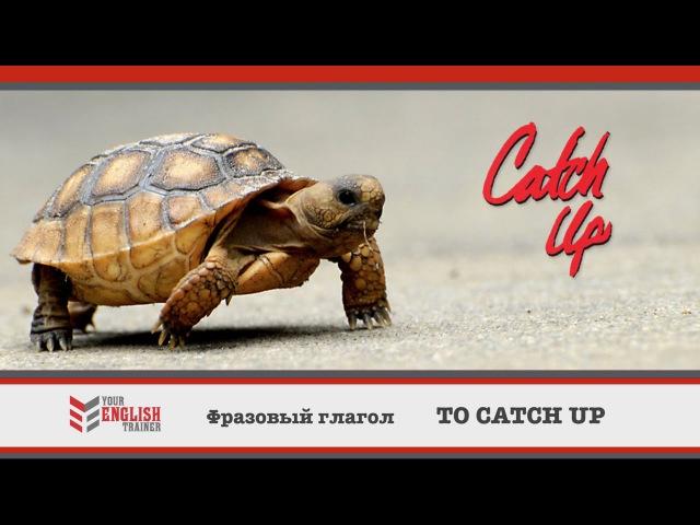 Фразовый глагол TO CATCH UP. Урок английского языка.