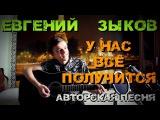 Евгений Зыков - У нас всё получится (Авторская песня)