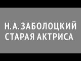 Заболоцкий Н. А. «Старая актриса»