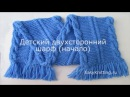 Как связать детский шарф спицами начало вязания
