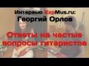 Георгий Орлов самые частые вопросы гитариста часть 1